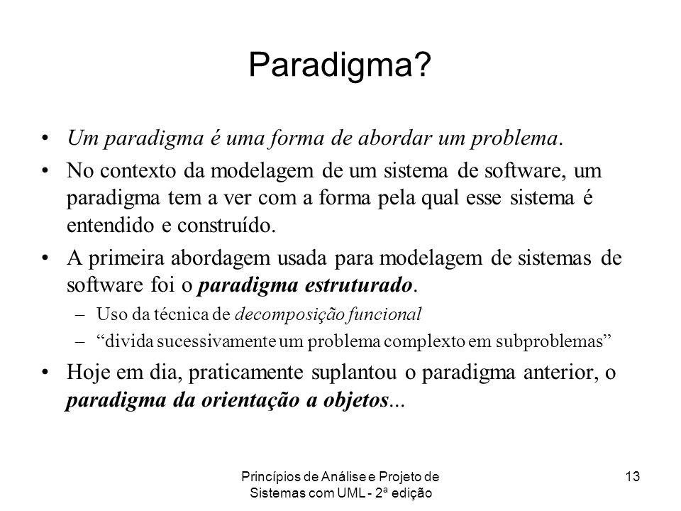 Princípios de Análise e Projeto de Sistemas com UML - 2ª edição 13 Paradigma? Um paradigma é uma forma de abordar um problema. No contexto da modelage