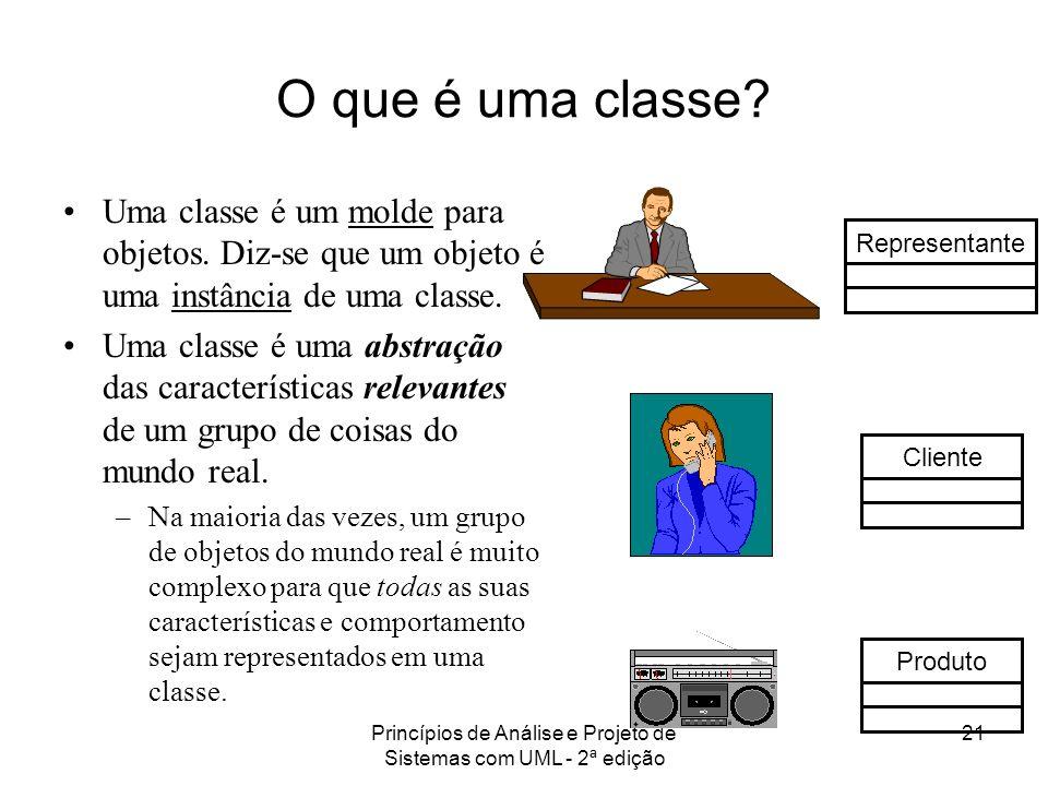 Princípios de Análise e Projeto de Sistemas com UML - 2ª edição 21 O que é uma classe? Uma classe é um molde para objetos. Diz-se que um objeto é uma