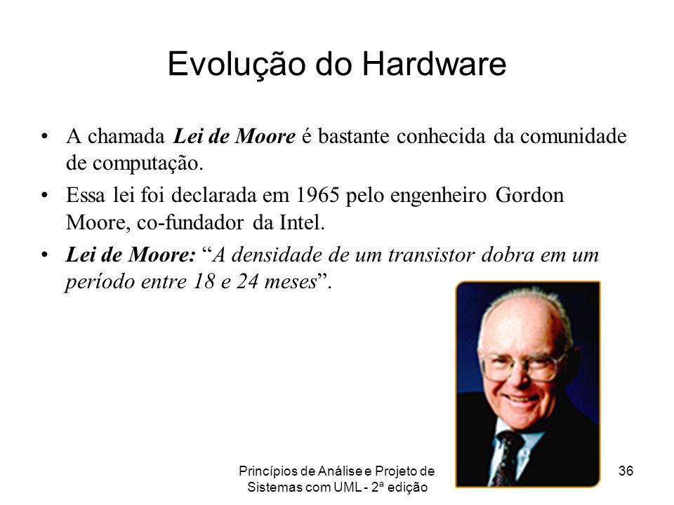 Princípios de Análise e Projeto de Sistemas com UML - 2ª edição 36 Evolução do Hardware A chamada Lei de Moore é bastante conhecida da comunidade de c