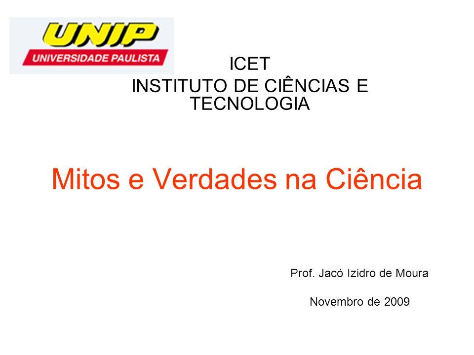 Mitos e Verdades na Ciência ICET INSTITUTO DE CIÊNCIAS E TECNOLOGIA Prof. Jacó Izidro de Moura Novembro de 2009