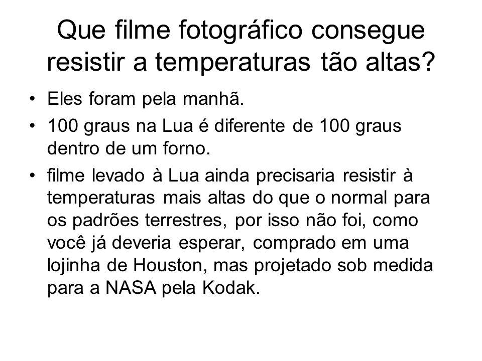 Que filme fotográfico consegue resistir a temperaturas tão altas? Eles foram pela manhã. 100 graus na Lua é diferente de 100 graus dentro de um forno.