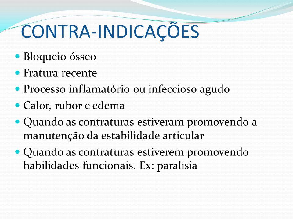 CONTRA-INDICAÇÕES Bloqueio ósseo Fratura recente Processo inflamatório ou infeccioso agudo Calor, rubor e edema Quando as contraturas estiveram promov