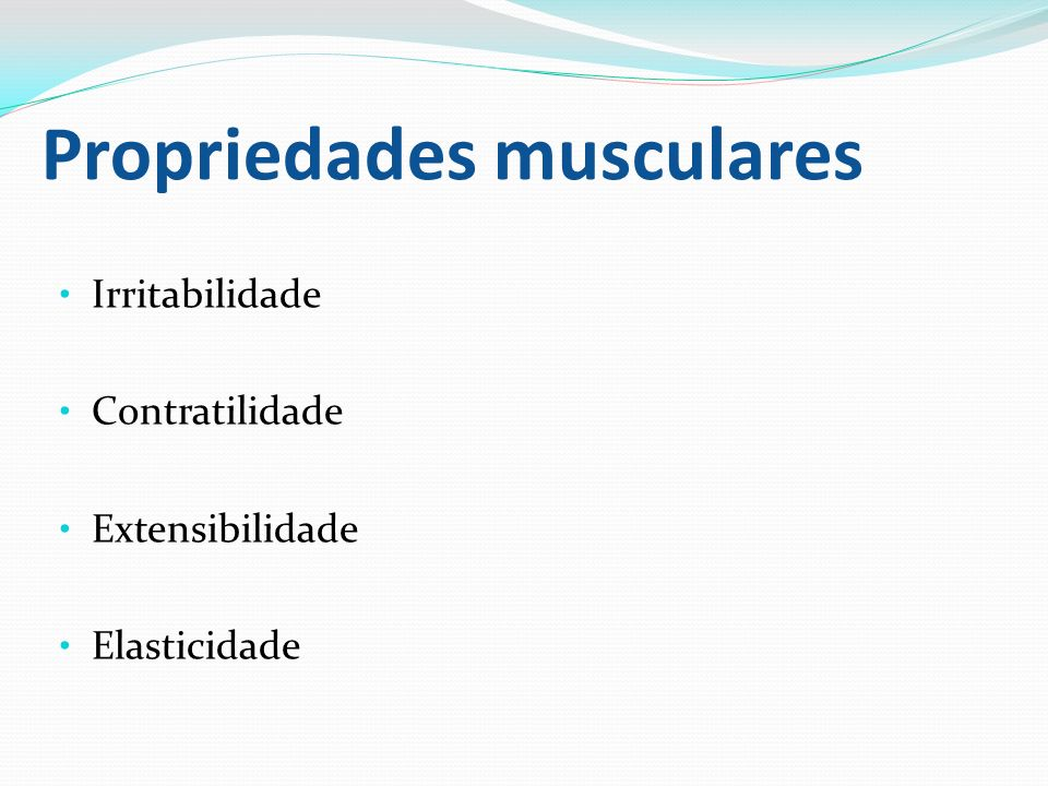 Propriedades musculares Irritabilidade Contratilidade Extensibilidade Elasticidade