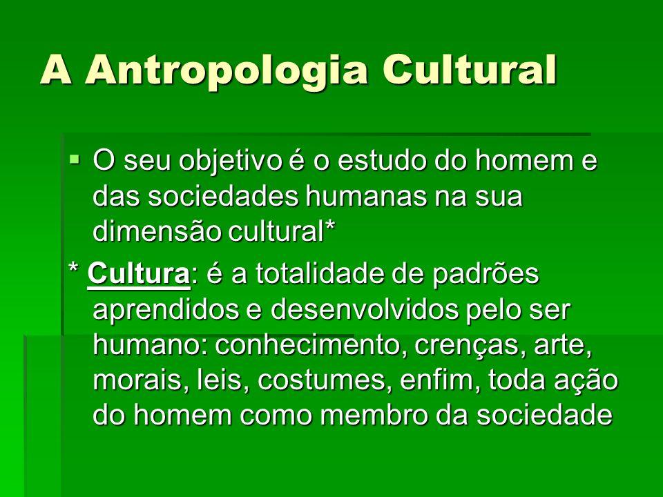 A Antropologia Cultural O seu objetivo é o estudo do homem e das sociedades humanas na sua dimensão cultural* O seu objetivo é o estudo do homem e das