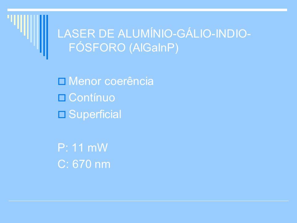 LASER DE ALUMÍNIO-GÁLIO-INDIO- FÓSFORO (AlGaInP) Menor coerência Contínuo Superficial P: 11 mW C: 670 nm