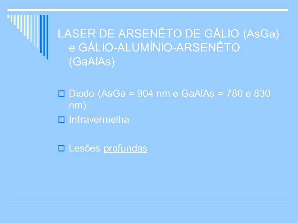 LASER DE ARSENÊTO DE GÁLIO (AsGa) e GÁLIO-ALUMÍNIO-ARSENÊTO (GaAlAs) Diodo (AsGa = 904 nm e GaAlAs = 780 e 830 nm) Infravermelha Lesões profundas