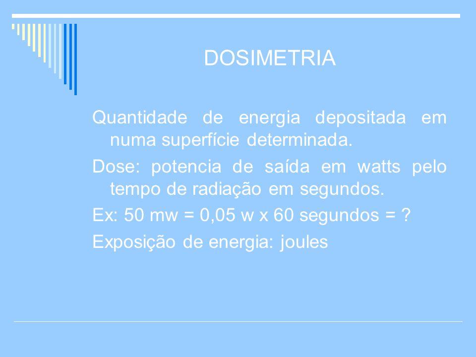 DOSIMETRIA Quantidade de energia depositada em numa superfície determinada. Dose: potencia de saída em watts pelo tempo de radiação em segundos. Ex: 5