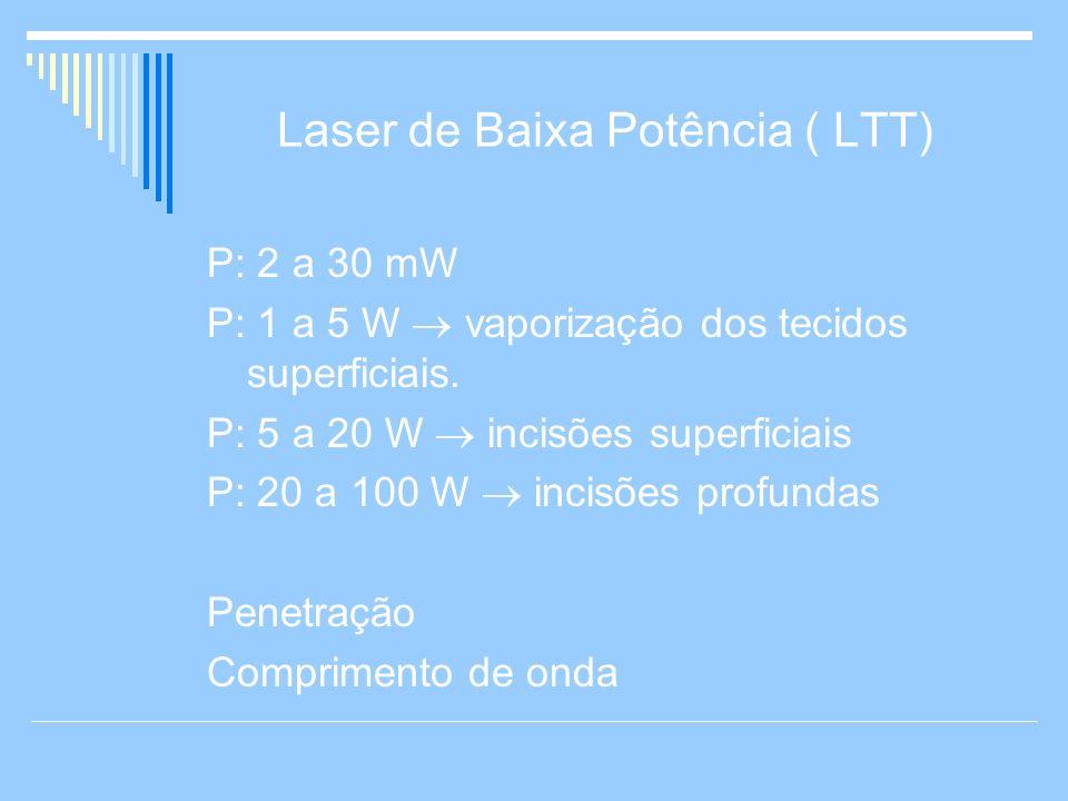 Laser de Baixa Potência ( LTT) P: 2 a 30 mW P: 1 a 5 W vaporização dos tecidos superficiais. P: 5 a 20 W incisões superficiais P: 20 a 100 W incisões
