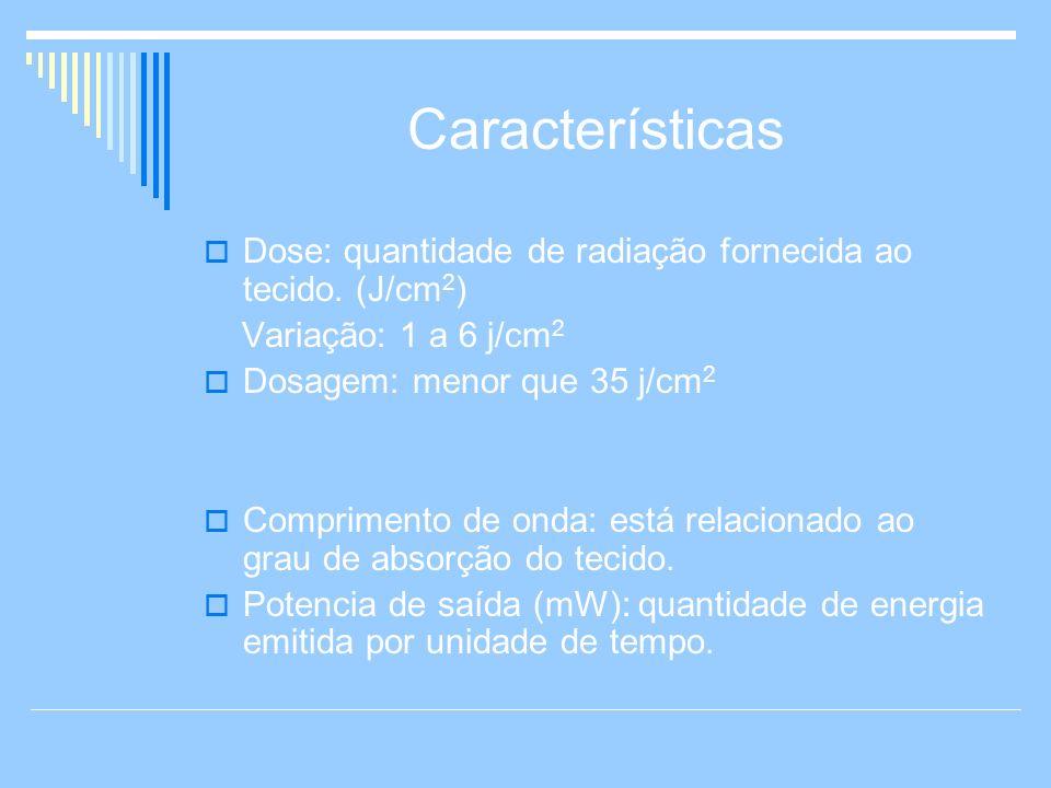 Características Dose: quantidade de radiação fornecida ao tecido. (J/cm 2 ) Variação: 1 a 6 j/cm 2 Dosagem: menor que 35 j/cm 2 Comprimento de onda: e