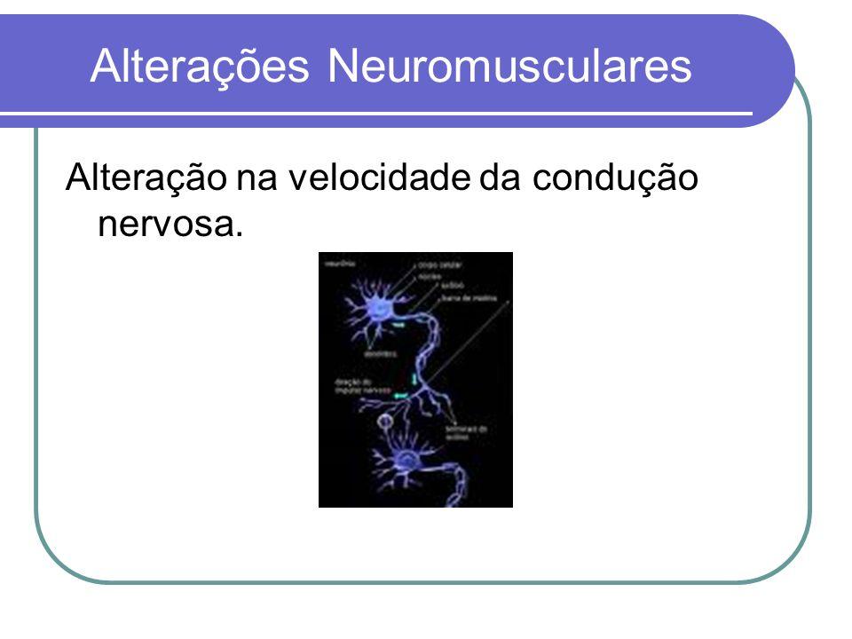 Alterações Neuromusculares Alteração na velocidade da condução nervosa.