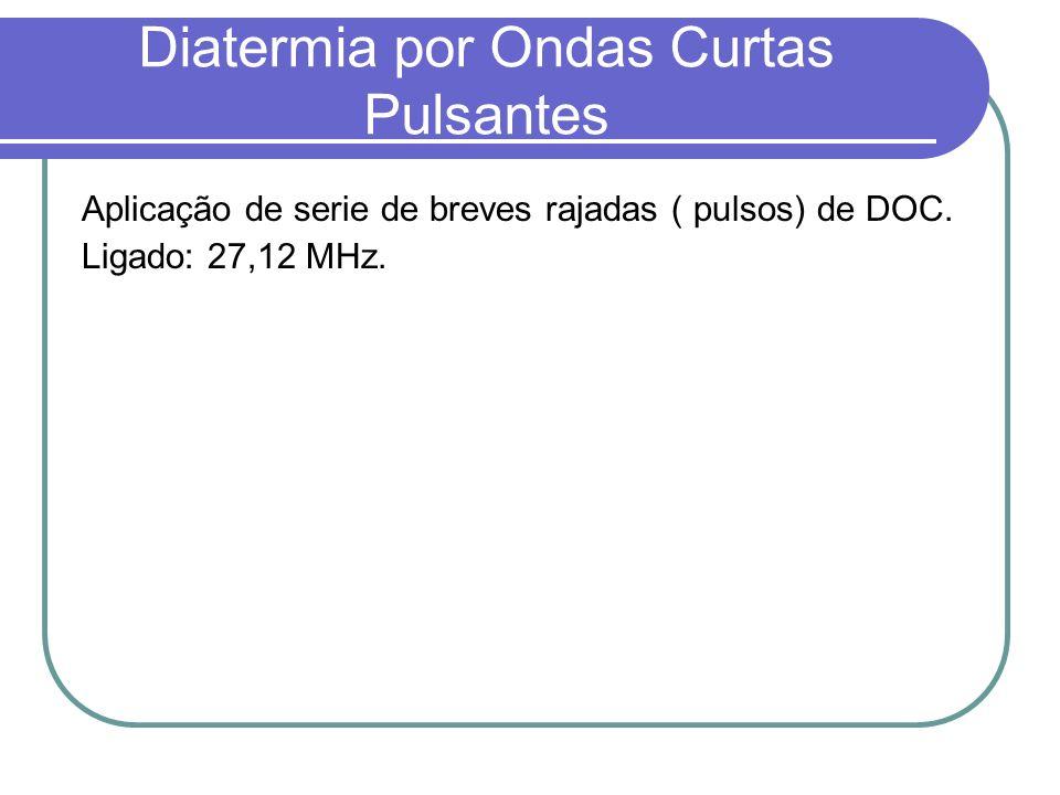 Diatermia por Ondas Curtas Pulsantes Aplicação de serie de breves rajadas ( pulsos) de DOC. Ligado: 27,12 MHz.