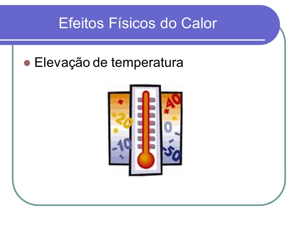 Efeitos Físicos do Calor Elevação de temperatura