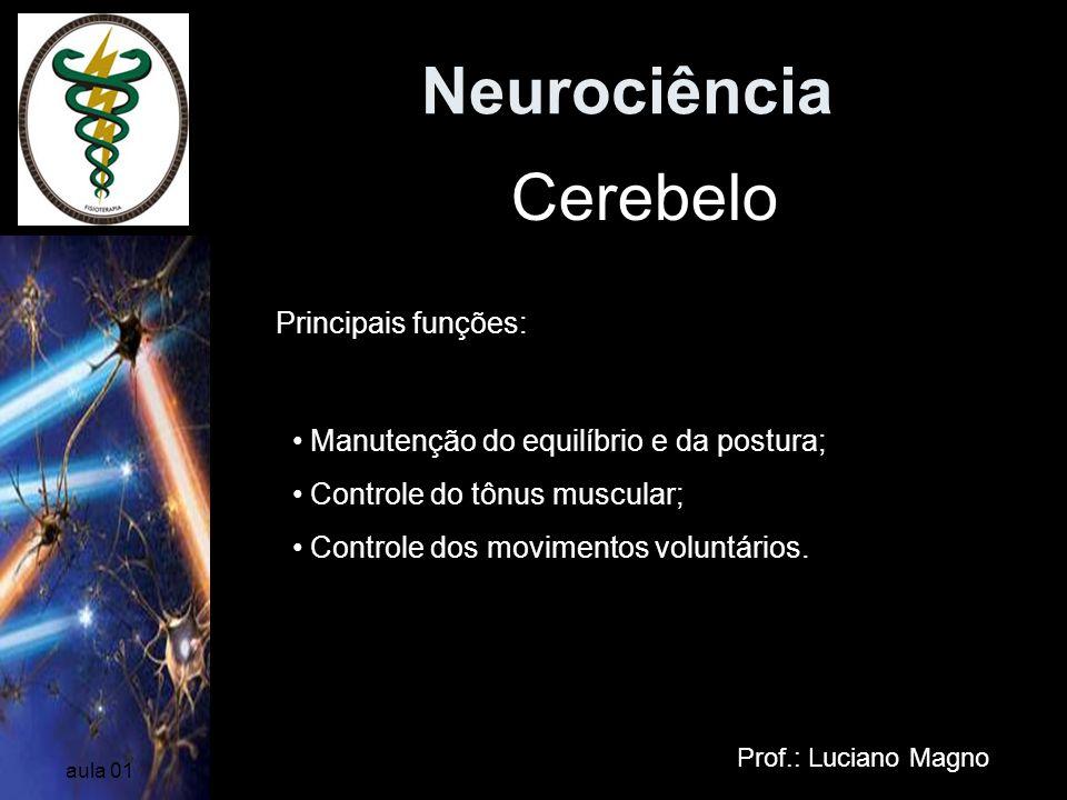 Neurociência Prof.: Luciano Magno aula 01 Cerebelo Principais funções: Manutenção do equilíbrio e da postura; Controle do tônus muscular; Controle dos