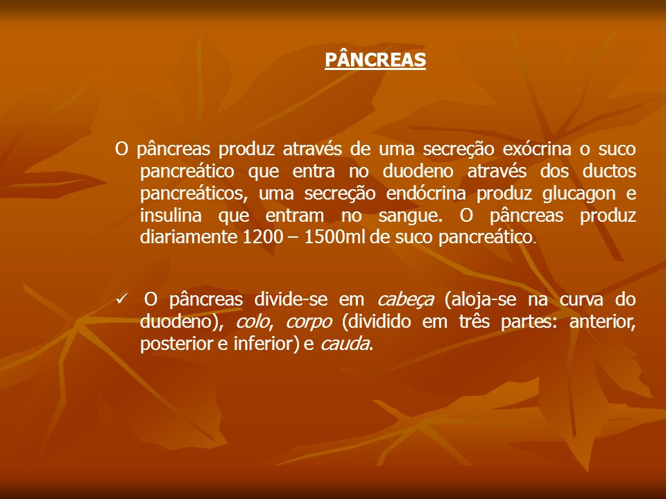 PÂNCREAS O pâncreas produz através de uma secreção exócrina o suco pancreático que entra no duodeno através dos ductos pancreáticos, uma secreção endócrina produz glucagon e insulina que entram no sangue.