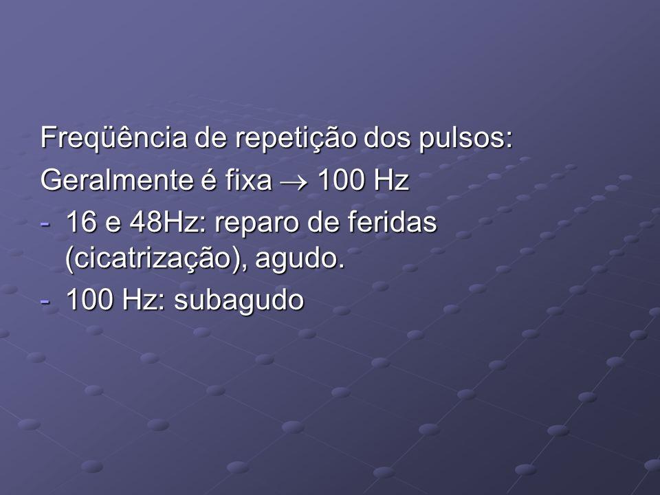 Freqüência de repetição dos pulsos: Geralmente é fixa 100 Hz -16 e 48Hz: reparo de feridas (cicatrização), agudo. -100 Hz: subagudo