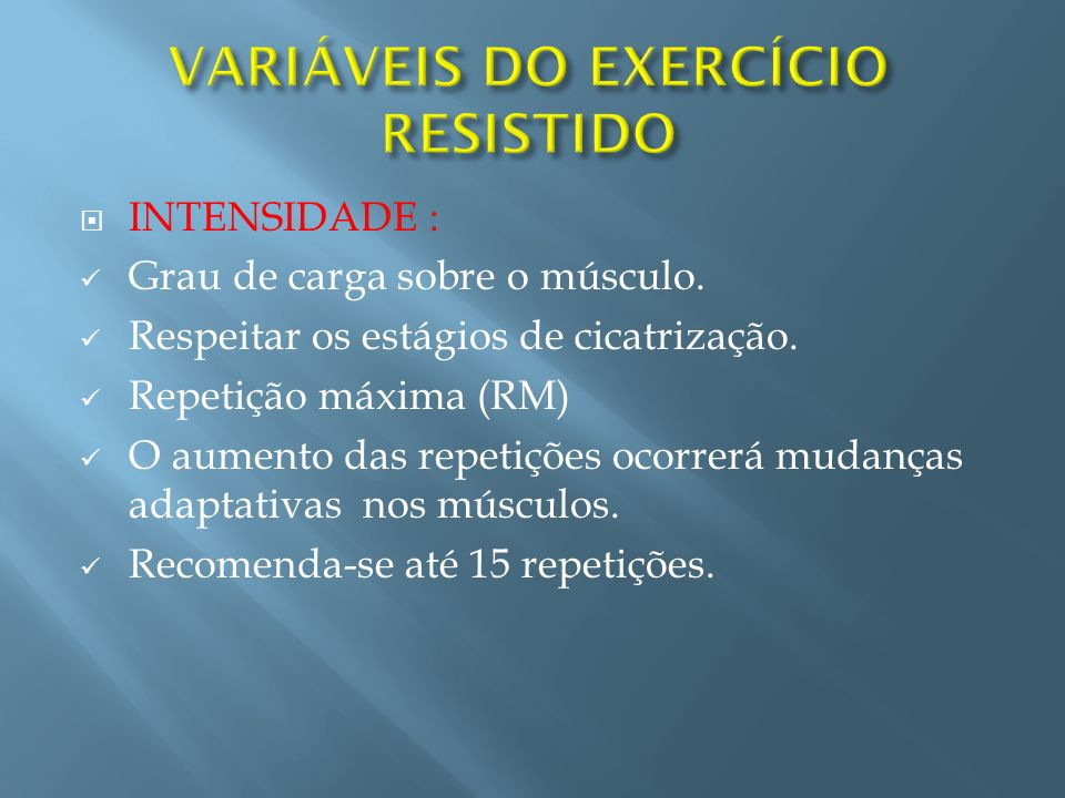 INTENSIDADE : Grau de carga sobre o músculo. Respeitar os estágios de cicatrização. Repetição máxima (RM) O aumento das repetições ocorrerá mudanças a