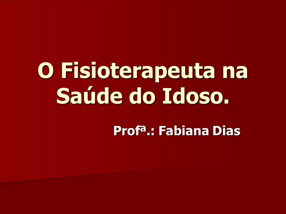 O Fisioterapeuta na Saúde do Idoso. Profª.: Fabiana Dias