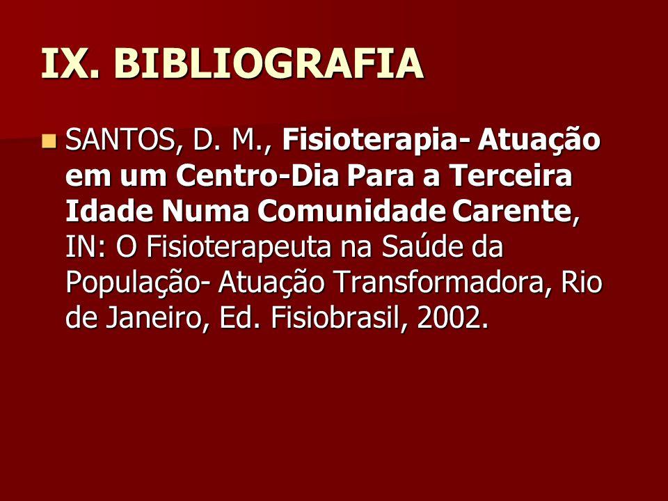 IX. BIBLIOGRAFIA SANTOS, D. M., Fisioterapia- Atuação em um Centro-Dia Para a Terceira Idade Numa Comunidade Carente, IN: O Fisioterapeuta na Saúde da