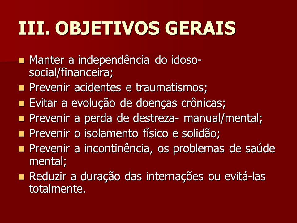 III. OBJETIVOS GERAIS Manter a independência do idoso- social/financeira; Manter a independência do idoso- social/financeira; Prevenir acidentes e tra