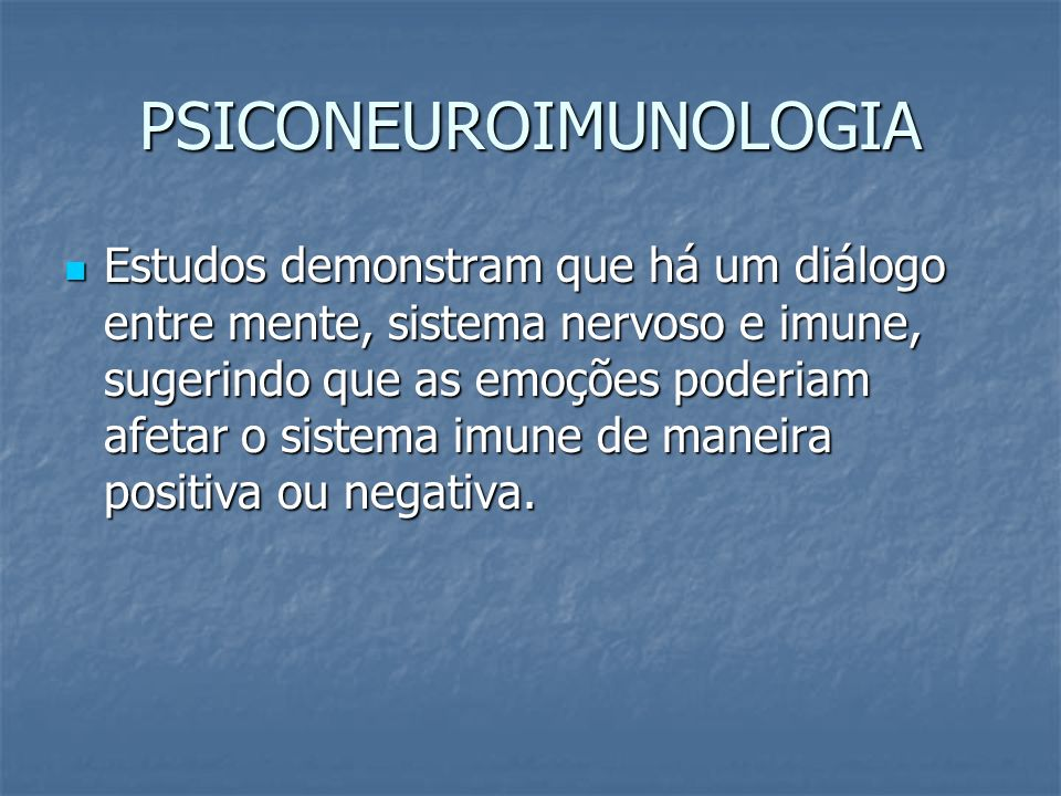 PSICONEUROIMUNOLOGIA Estudos demonstram que há um diálogo entre mente, sistema nervoso e imune, sugerindo que as emoções poderiam afetar o sistema imu