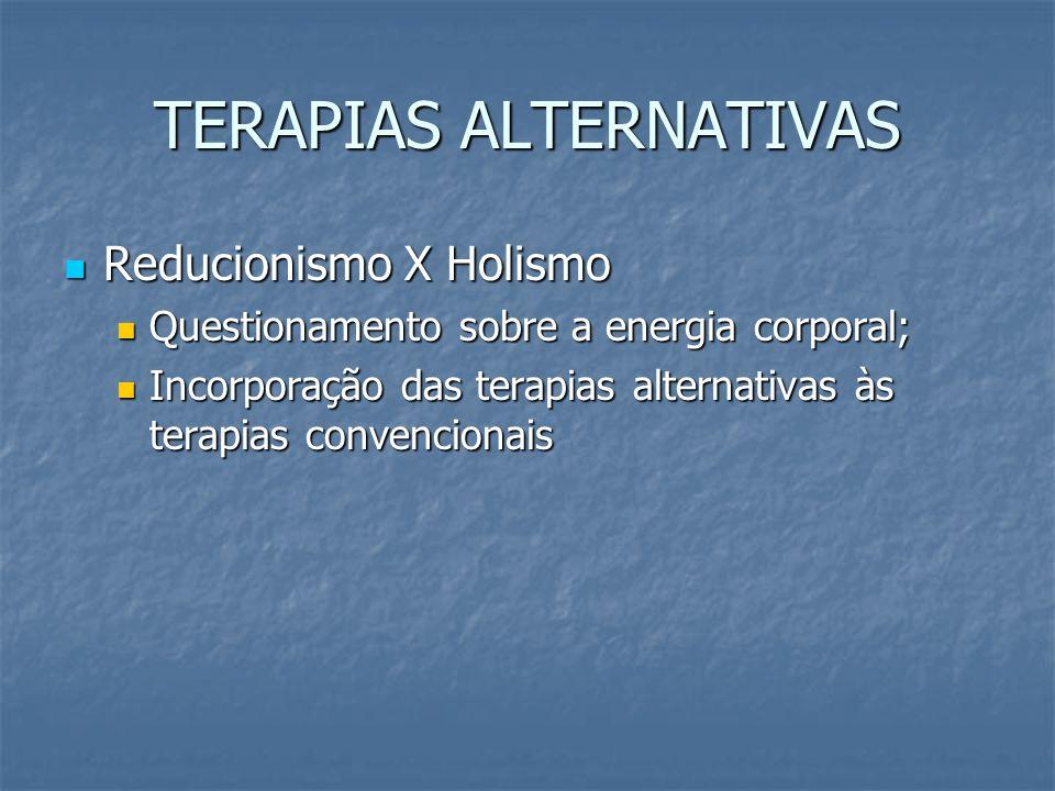TERAPIAS ALTERNATIVAS Reducionismo X Holismo Reducionismo X Holismo Questionamento sobre a energia corporal; Questionamento sobre a energia corporal;