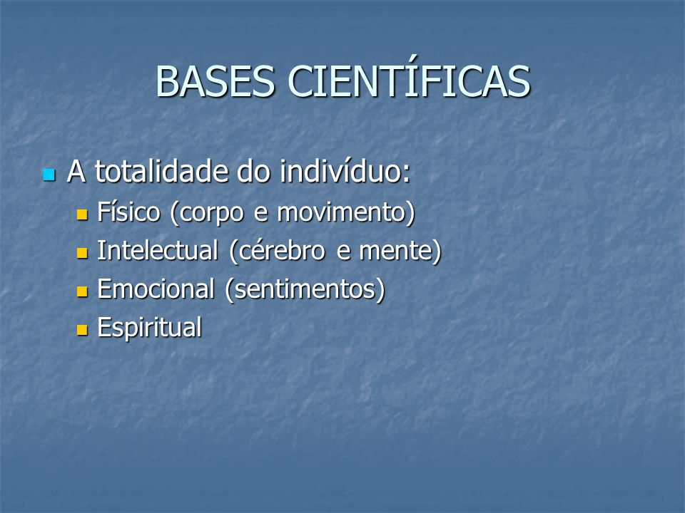 BASES CIENTÍFICAS A totalidade do indivíduo: A totalidade do indivíduo: Físico (corpo e movimento) Físico (corpo e movimento) Intelectual (cérebro e m