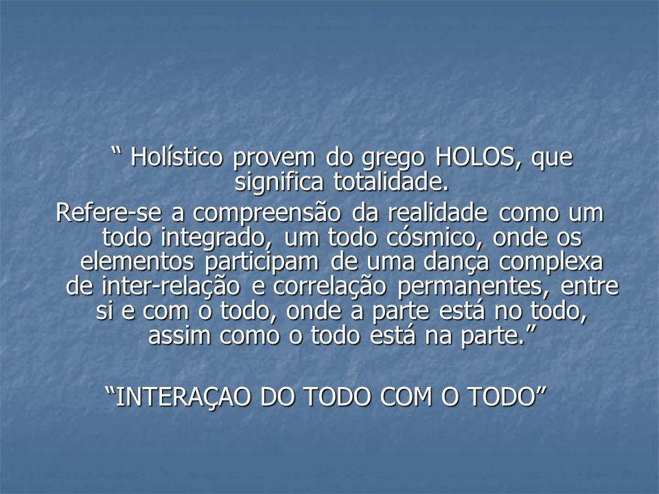 Holístico provem do grego HOLOS, que significa totalidade. Holístico provem do grego HOLOS, que significa totalidade. Refere-se a compreensão da reali