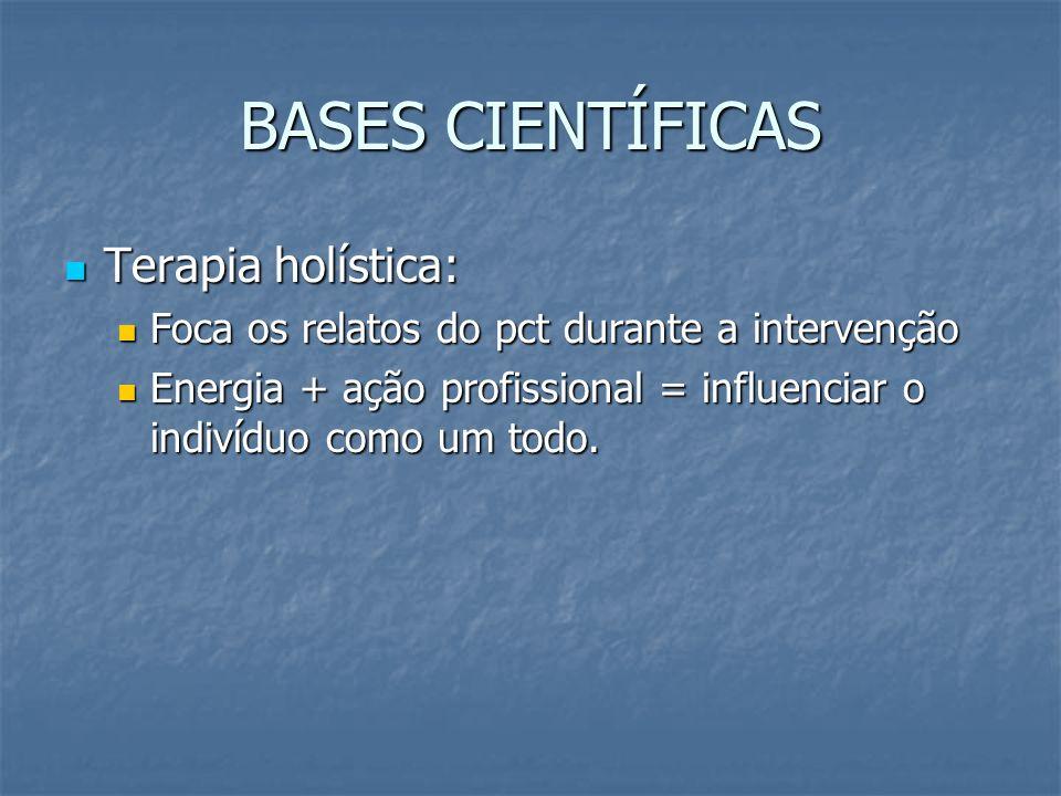 BASES CIENTÍFICAS Terapia holística: Terapia holística: Foca os relatos do pct durante a intervenção Foca os relatos do pct durante a intervenção Ener