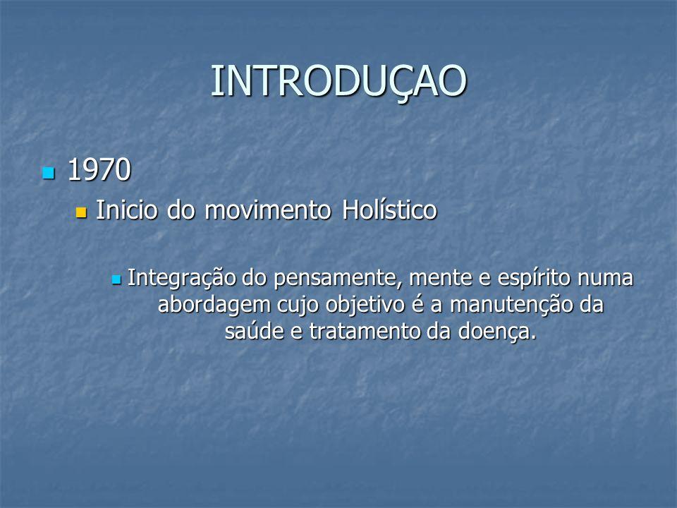 INTRODUÇAO 1970 1970 Inicio do movimento Holístico Inicio do movimento Holístico Integração do pensamente, mente e espírito numa abordagem cujo objeti