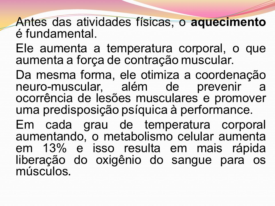 Antes das atividades físicas, o aquecimento é fundamental. Ele aumenta a temperatura corporal, o que aumenta a força de contração muscular. Da mesma f