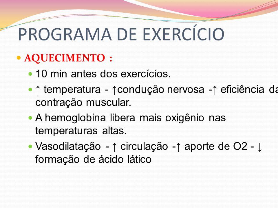 PROGRAMA DE EXERCÍCIO AQUECIMENTO : 10 min antes dos exercícios. temperatura - condução nervosa - eficiência da contração muscular. A hemoglobina libe