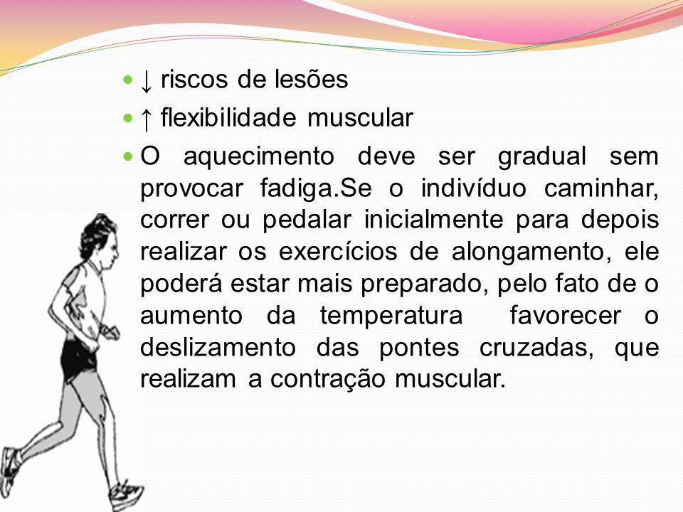 riscos de lesões flexibilidade muscular O aquecimento deve ser gradual sem provocar fadiga.Se o indivíduo caminhar, correr ou pedalar inicialmente par