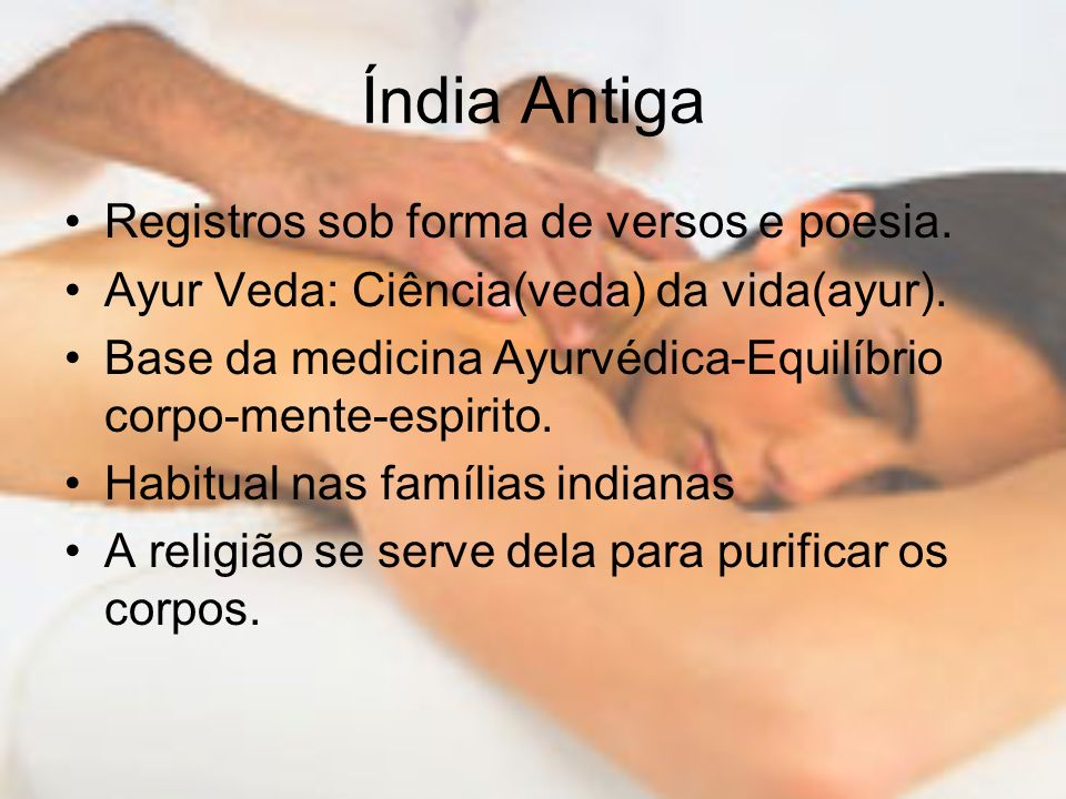Índia Antiga Registros sob forma de versos e poesia. Ayur Veda: Ciência(veda) da vida(ayur). Base da medicina Ayurvédica-Equilíbrio corpo-mente-espiri