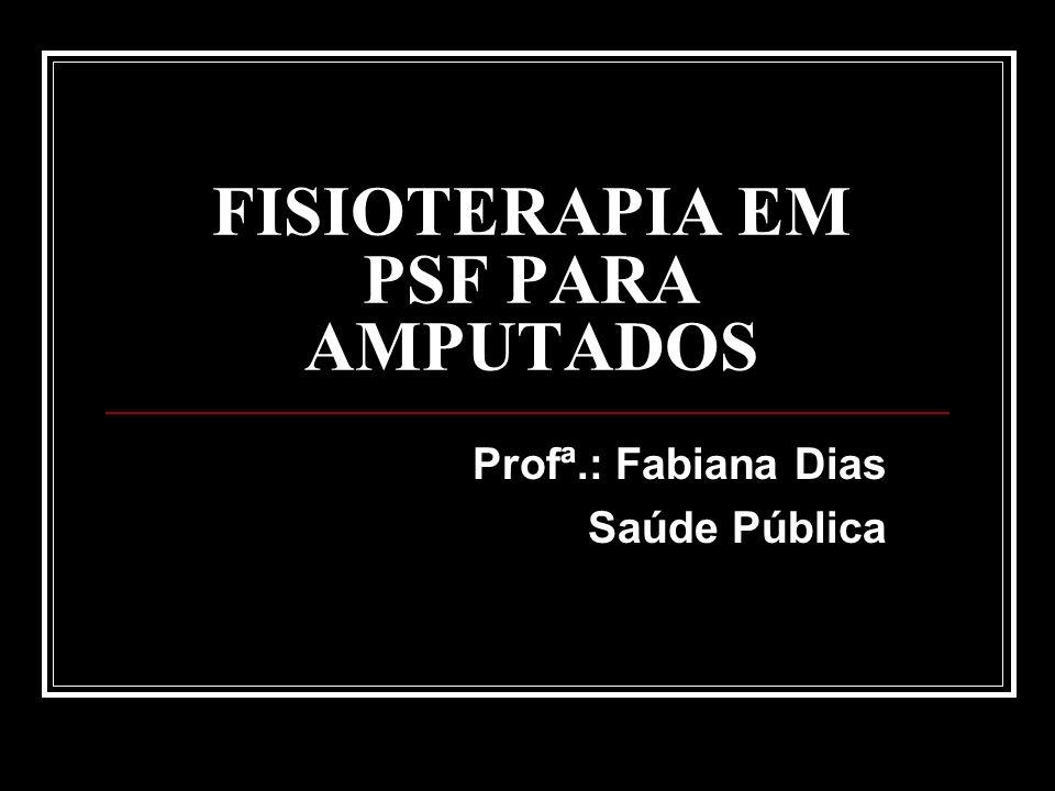 FISIOTERAPIA EM PSF PARA AMPUTADOS Profª.: Fabiana Dias Saúde Pública