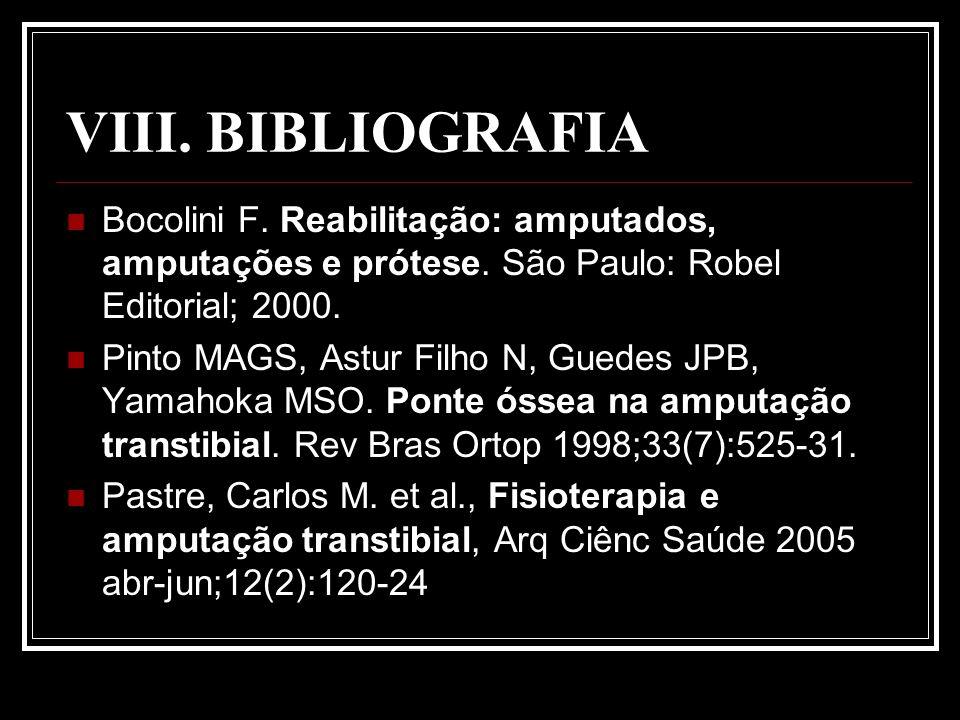 VIII. BIBLIOGRAFIA Bocolini F. Reabilitação: amputados, amputações e prótese. São Paulo: Robel Editorial; 2000. Pinto MAGS, Astur Filho N, Guedes JPB,