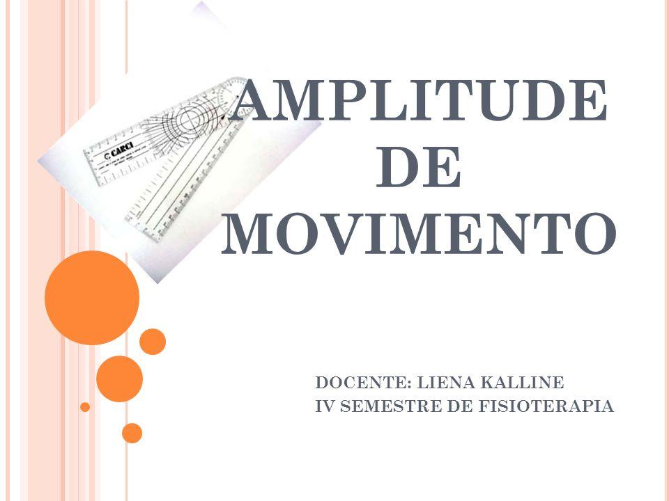 AMPLITUDE DE MOVIMENTO DOCENTE: LIENA KALLINE IV SEMESTRE DE FISIOTERAPIA