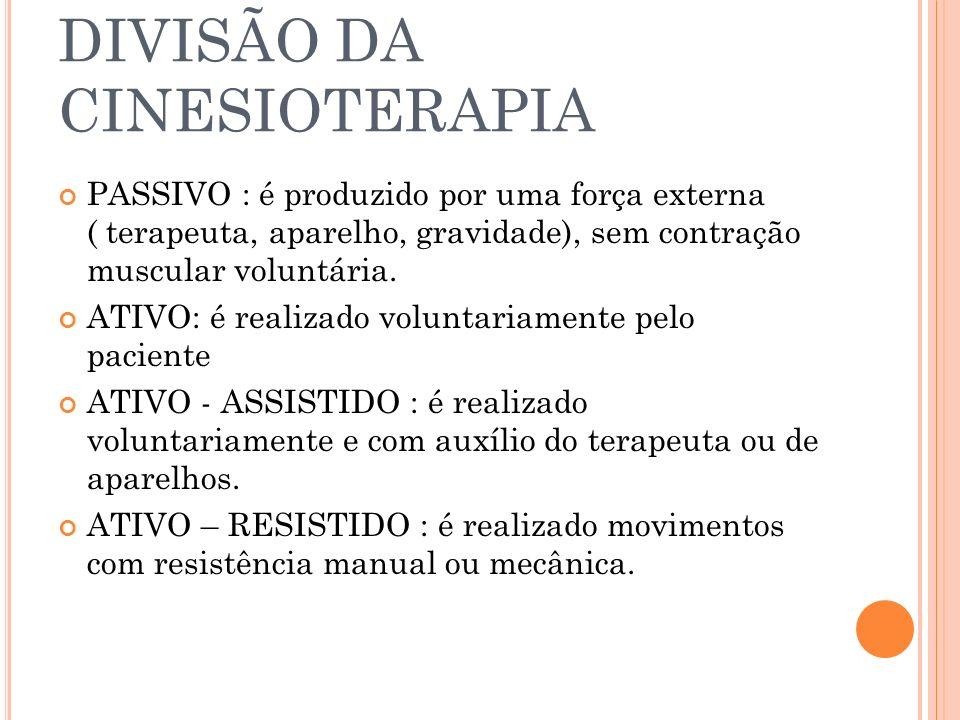 DIVISÃO DA CINESIOTERAPIA PASSIVO : é produzido por uma força externa ( terapeuta, aparelho, gravidade), sem contração muscular voluntária. ATIVO: é r