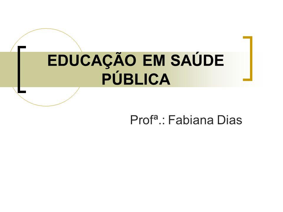 EDUCAÇÃO EM SAÚDE PÚBLICA Profª.: Fabiana Dias