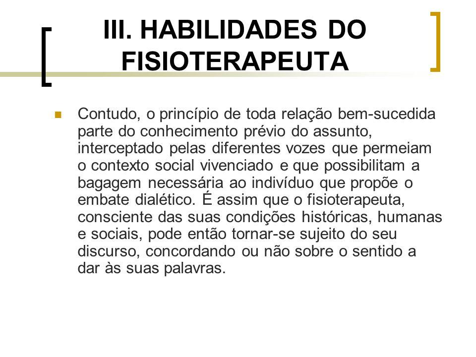 III. HABILIDADES DO FISIOTERAPEUTA Contudo, o princípio de toda relação bem-sucedida parte do conhecimento prévio do assunto, interceptado pelas difer