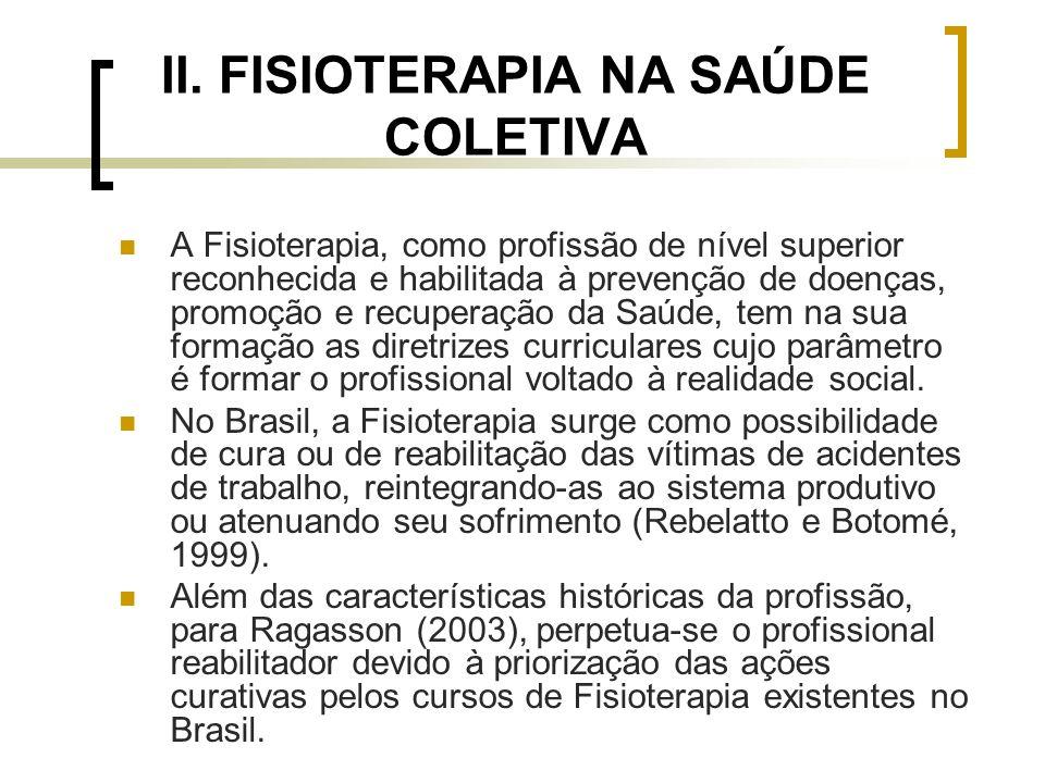 II. FISIOTERAPIA NA SAÚDE COLETIVA A Fisioterapia, como profissão de nível superior reconhecida e habilitada à prevenção de doenças, promoção e recupe