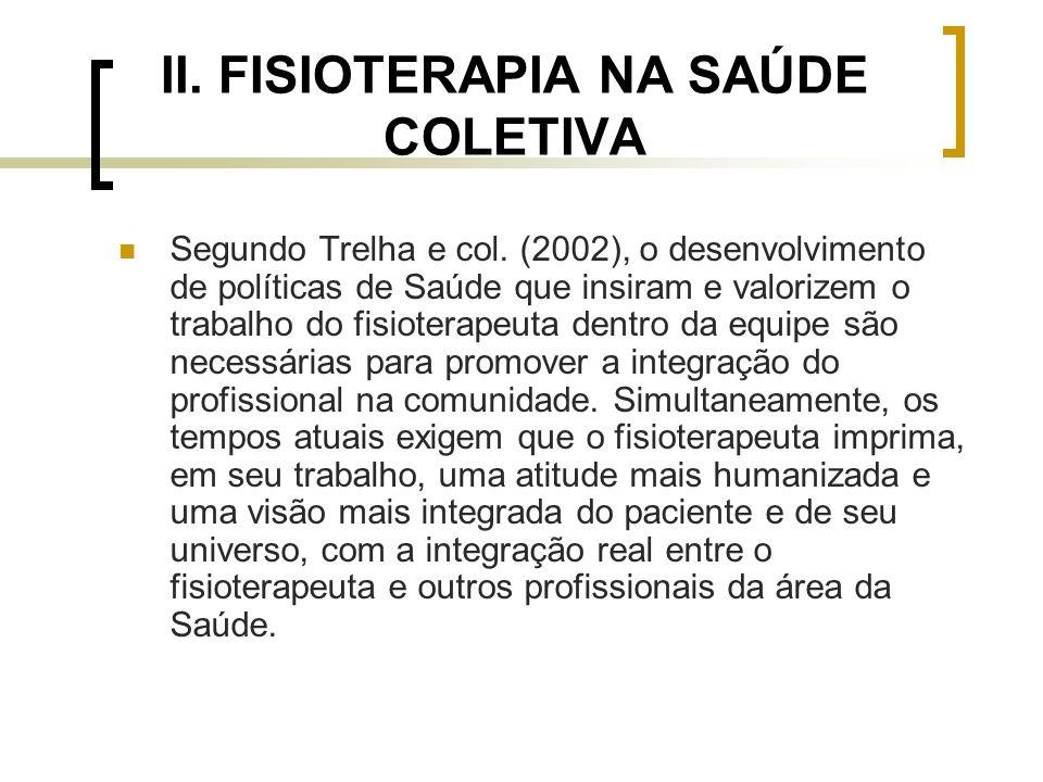 II. FISIOTERAPIA NA SAÚDE COLETIVA Segundo Trelha e col. (2002), o desenvolvimento de políticas de Saúde que insiram e valorizem o trabalho do fisiote