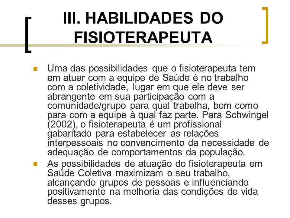 III. HABILIDADES DO FISIOTERAPEUTA Uma das possibilidades que o fisioterapeuta tem em atuar com a equipe de Saúde é no trabalho com a coletividade, lu