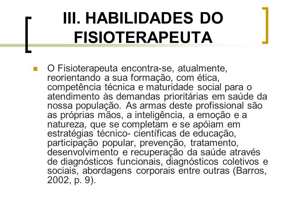 III. HABILIDADES DO FISIOTERAPEUTA O Fisioterapeuta encontra-se, atualmente, reorientando a sua formação, com ética, competência técnica e maturidade