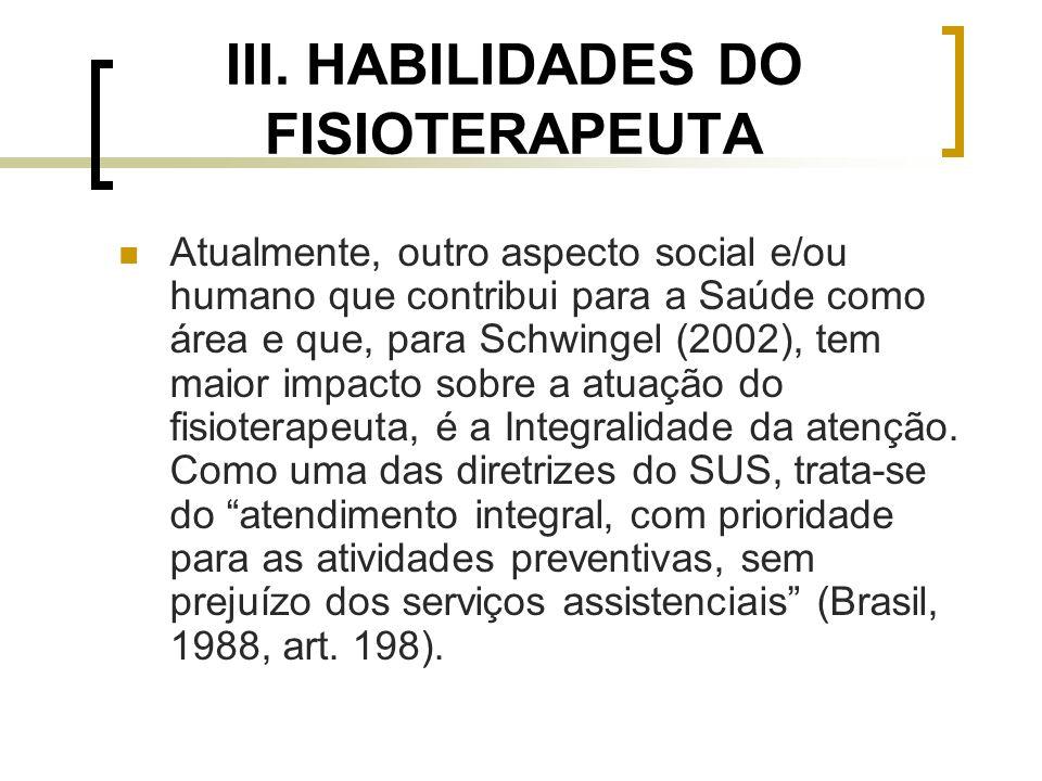 III. HABILIDADES DO FISIOTERAPEUTA Atualmente, outro aspecto social e/ou humano que contribui para a Saúde como área e que, para Schwingel (2002), tem
