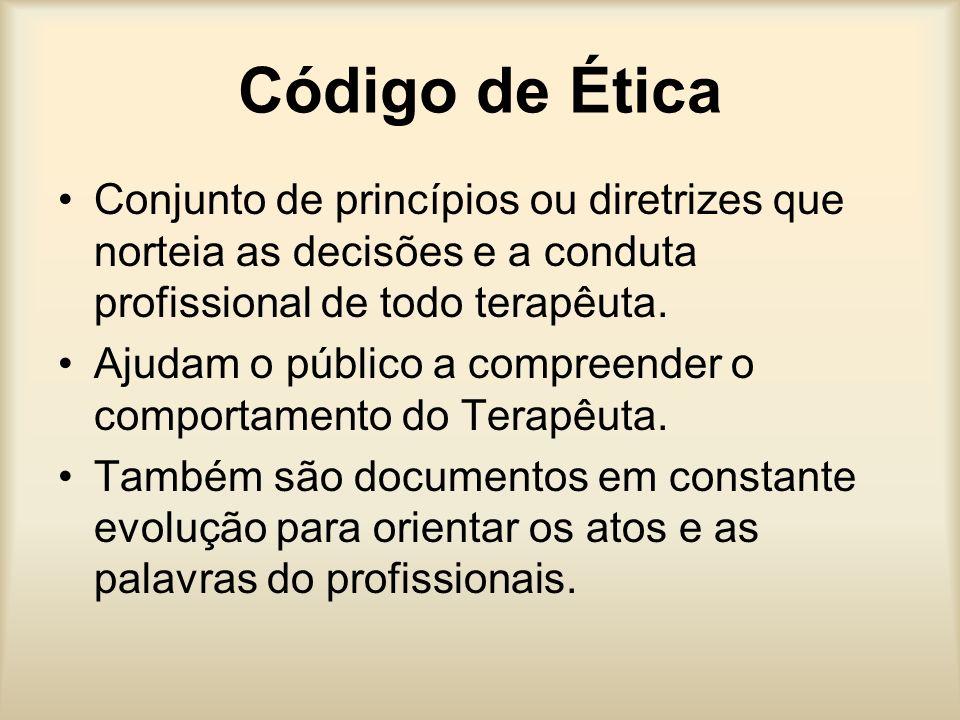 Código de Ética Conjunto de princípios ou diretrizes que norteia as decisões e a conduta profissional de todo terapêuta. Ajudam o público a compreende