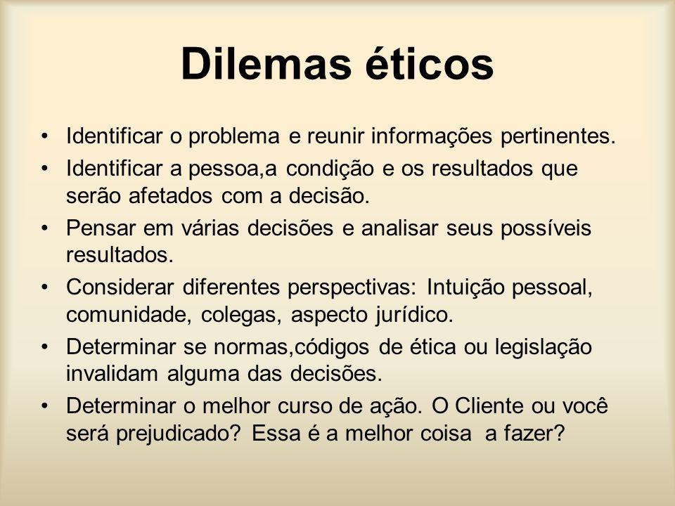 Dilemas éticos Identificar o problema e reunir informações pertinentes. Identificar a pessoa,a condição e os resultados que serão afetados com a decis