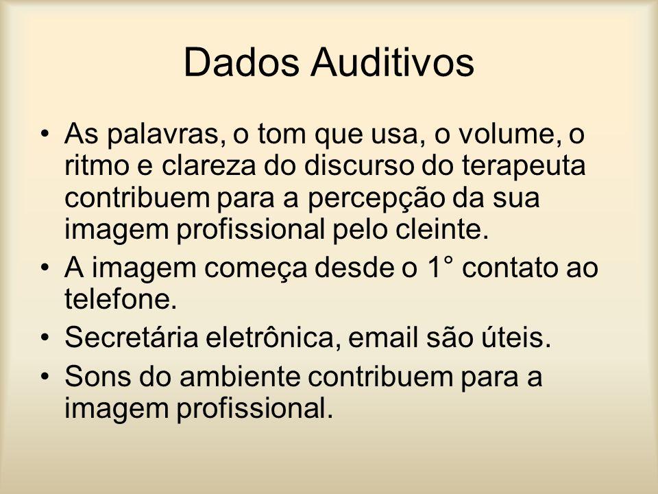 Dados Auditivos As palavras, o tom que usa, o volume, o ritmo e clareza do discurso do terapeuta contribuem para a percepção da sua imagem profissiona