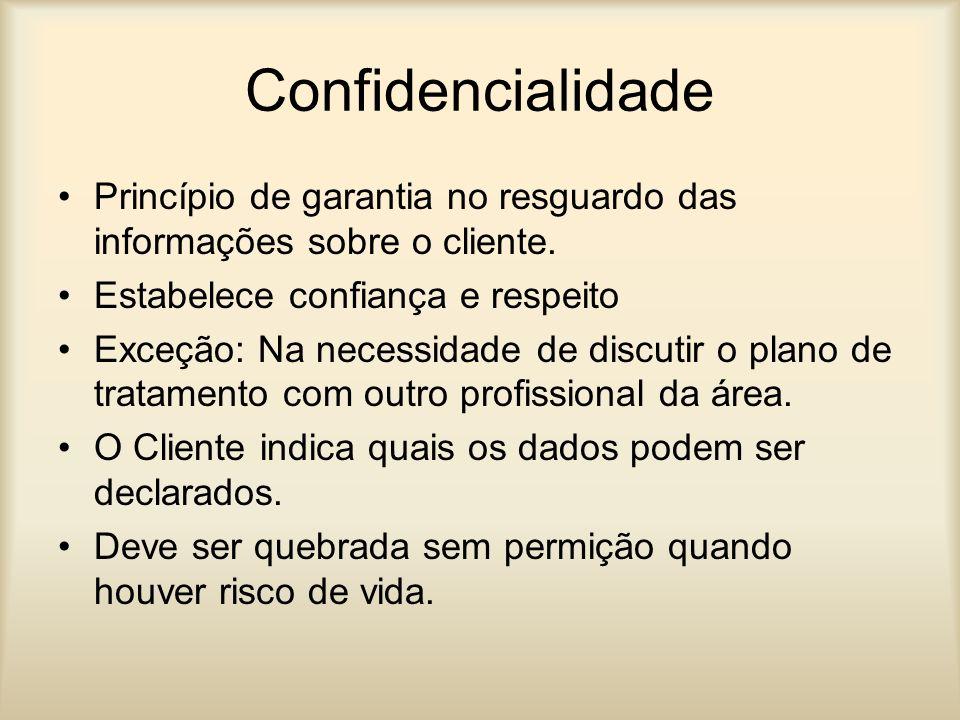 Confidencialidade Princípio de garantia no resguardo das informações sobre o cliente. Estabelece confiança e respeito Exceção: Na necessidade de discu
