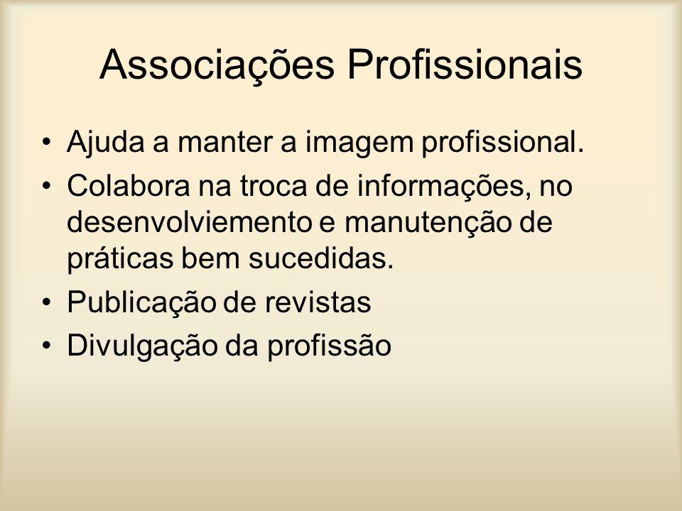 Associações Profissionais Ajuda a manter a imagem profissional. Colabora na troca de informações, no desenvolviemento e manutenção de práticas bem suc