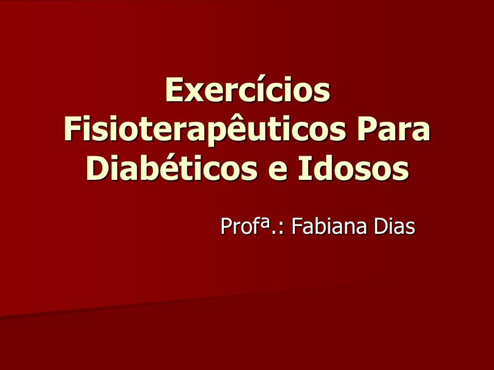 Exercícios Fisioterapêuticos Para Diabéticos e Idosos Profª.: Fabiana Dias
